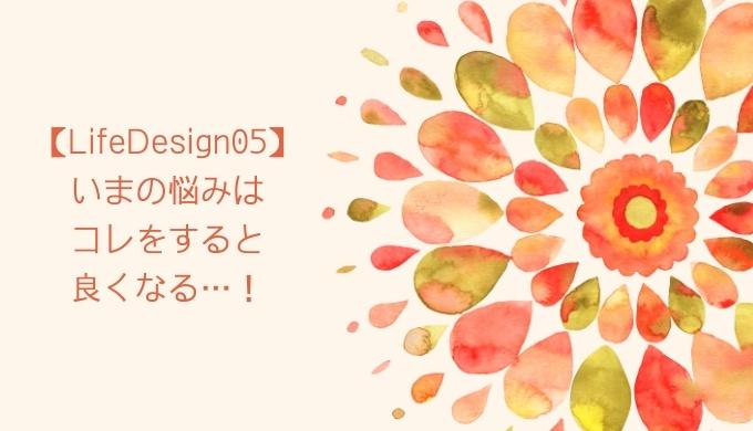 【LifeDesign05】いまの悩みはコレをすると良くなる…!
