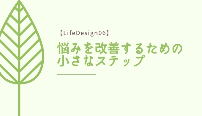 【LifeDesign06】悩みを改善するための小さなステップ